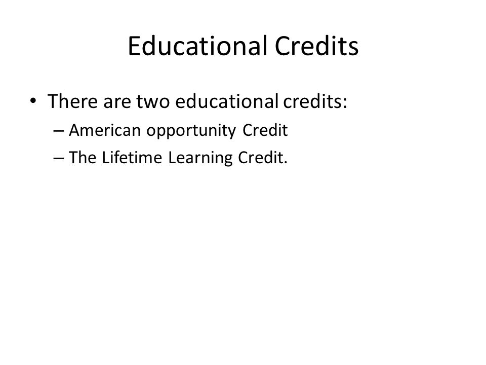 Educational Credits There are two educational credits: – American opportunity Credit – The Lifetime Learning Credit.