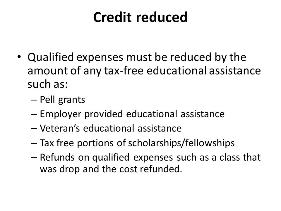 Credit reduced Qualified expenses must be reduced by the amount of any tax-free educational assistance such as: – Pell grants – Employer provided educational assistance – Veteran's educational assistance – Tax free portions of scholarships/fellowships – Refunds on qualified expenses such as a class that was drop and the cost refunded.