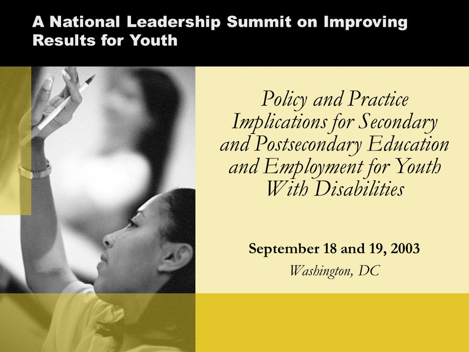Policy and Practice Implications for Secondary and Postsecondary Education and Employment for Youth With Disabilities September 18 and 19, 2003 Washington, DC A National Leadership Summit on Improving Results for Youth