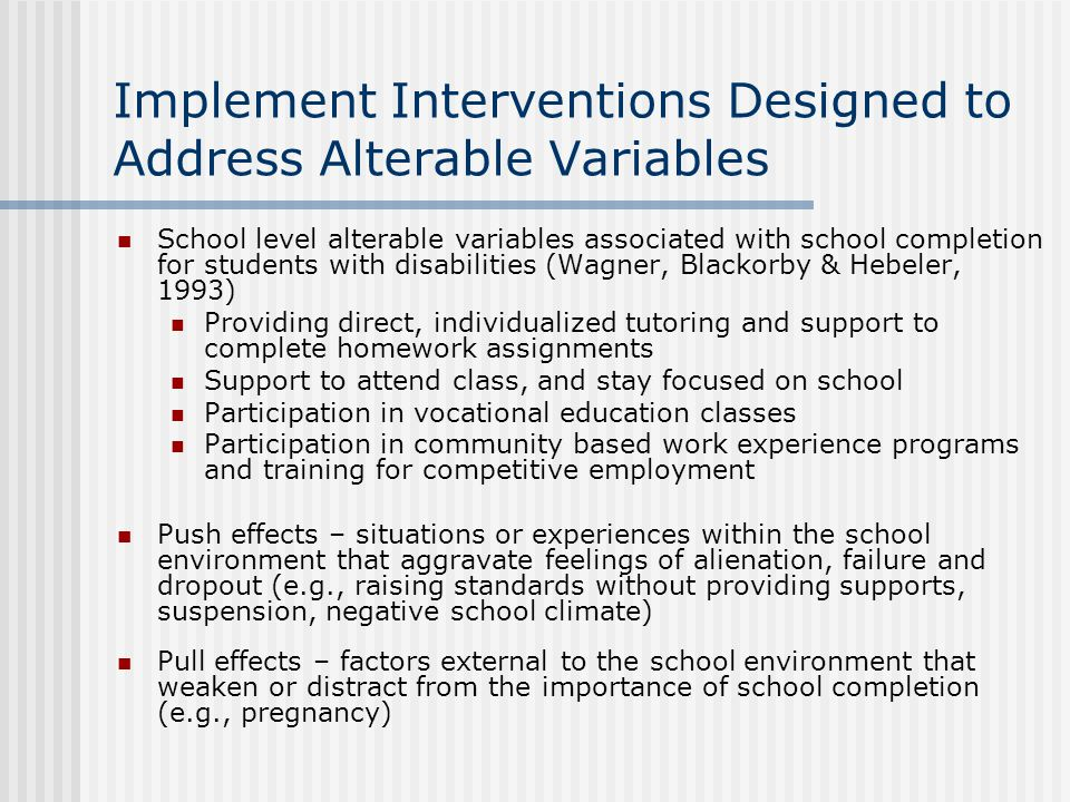 Implement Interventions Designed to Address Alterable Variables School level alterable variables associated with school completion for students with disabilities (Wagner, Blackorby & Hebeler, 1993) Providing direct, individualized tutoring and support to complete homework assignments Support to attend class, and stay focused on school Participation in vocational education classes Participation in community based work experience programs and training for competitive employment Push effects – situations or experiences within the school environment that aggravate feelings of alienation, failure and dropout (e.g., raising standards without providing supports, suspension, negative school climate) Pull effects – factors external to the school environment that weaken or distract from the importance of school completion (e.g., pregnancy)