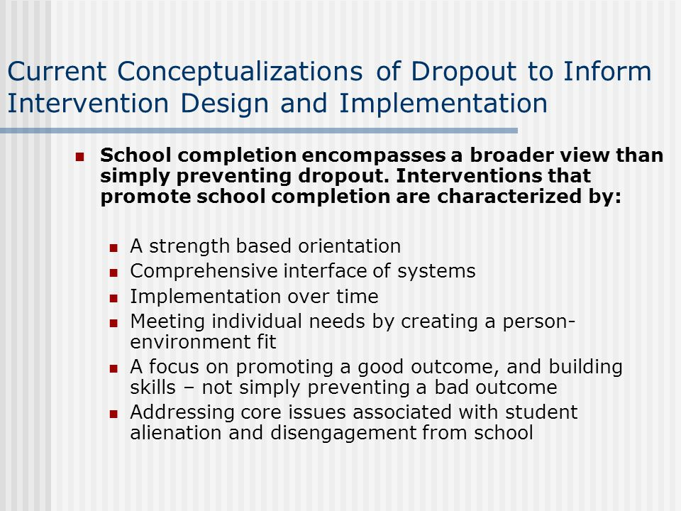 Current Conceptualizations of Dropout to Inform Intervention Design and Implementation School completion encompasses a broader view than simply preventing dropout.