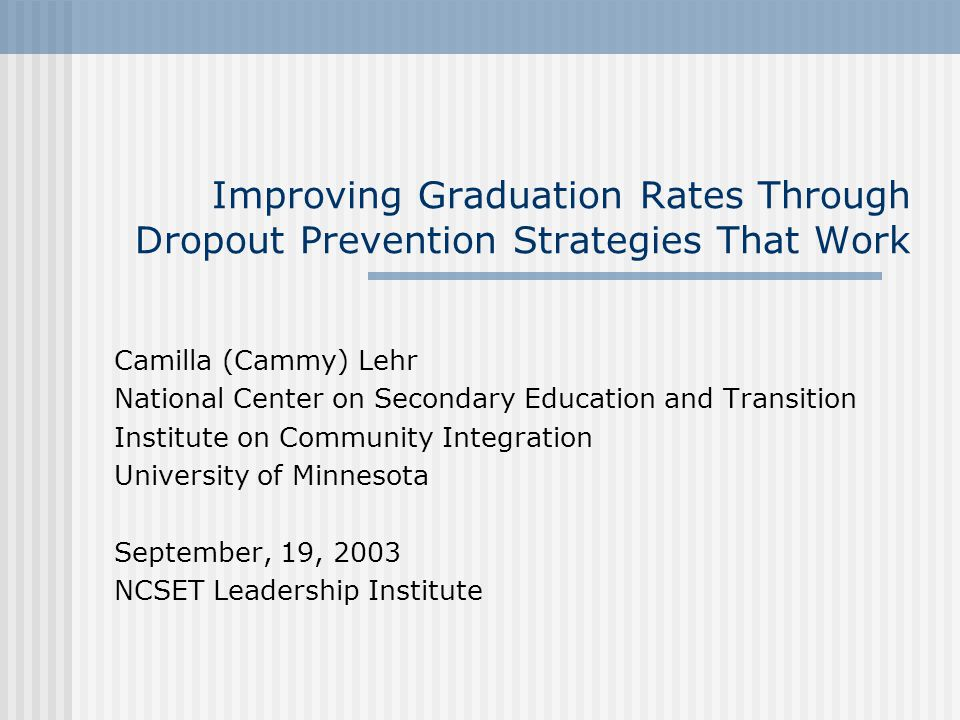 Improving Graduation Rates Through Dropout Prevention Strategies That Work Camilla (Cammy) Lehr National Center on Secondary Education and Transition Institute on Community Integration University of Minnesota September, 19, 2003 NCSET Leadership Institute