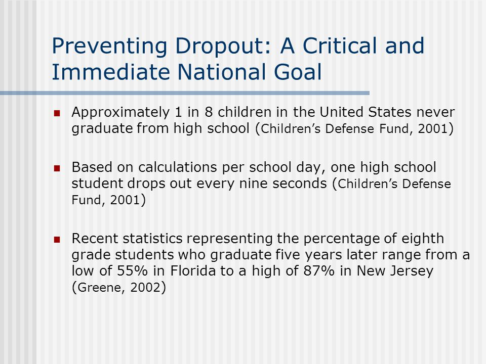 Preventing Dropout: A Critical and Immediate National Goal Approximately 1 in 8 children in the United States never graduate from high school ( Children's Defense Fund, 2001 ) Based on calculations per school day, one high school student drops out every nine seconds ( Children's Defense Fund, 2001 ) Recent statistics representing the percentage of eighth grade students who graduate five years later range from a low of 55% in Florida to a high of 87% in New Jersey ( Greene, 2002 )