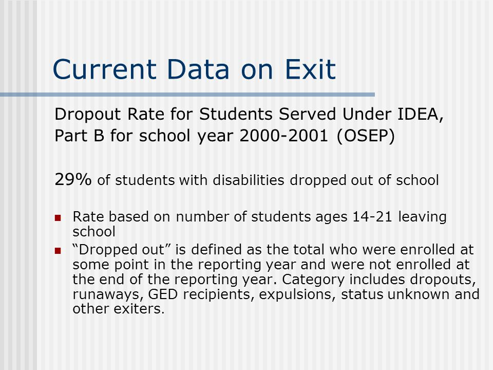 Current Data on Exit Dropout Rate for Students Served Under IDEA, Part B for school year 2000-2001 (OSEP) 29% of students with disabilities dropped out of school Rate based on number of students ages 14-21 leaving school Dropped out is defined as the total who were enrolled at some point in the reporting year and were not enrolled at the end of the reporting year.