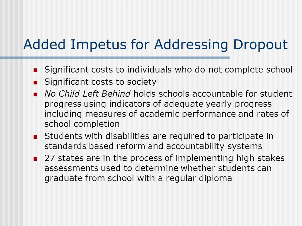 Added Impetus for Addressing Dropout Significant costs to individuals who do not complete school Significant costs to society No Child Left Behind holds schools accountable for student progress using indicators of adequate yearly progress including measures of academic performance and rates of school completion Students with disabilities are required to participate in standards based reform and accountability systems 27 states are in the process of implementing high stakes assessments used to determine whether students can graduate from school with a regular diploma