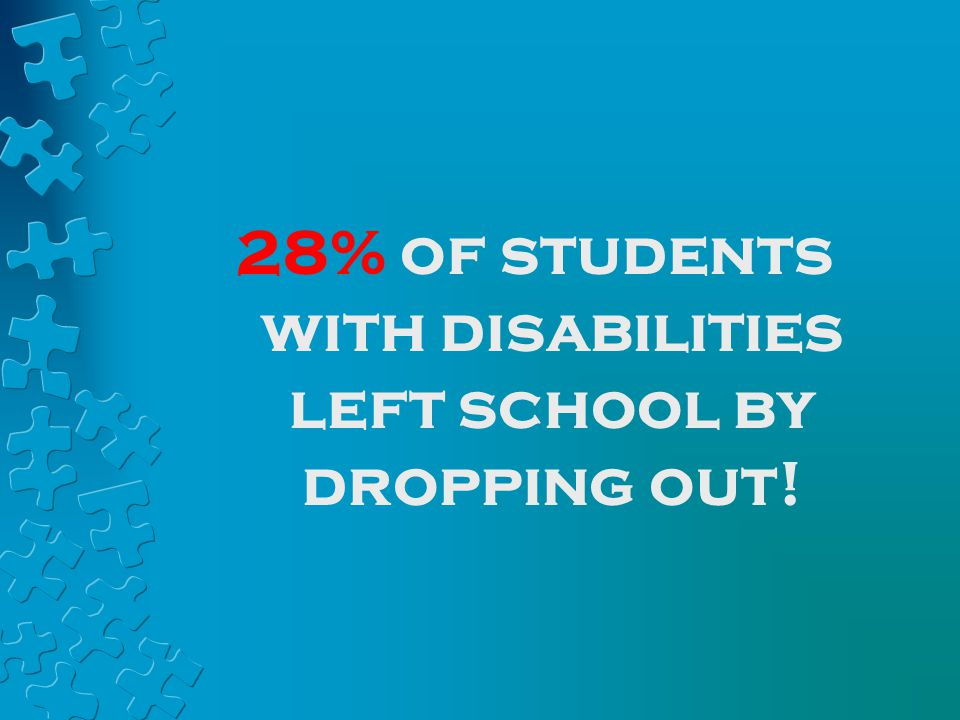 28% of students with disabilities left school by dropping out!
