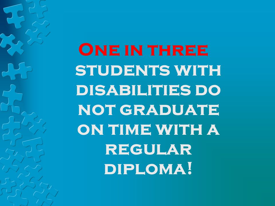 One in three students with disabilities do not graduate on time with a regular diploma!