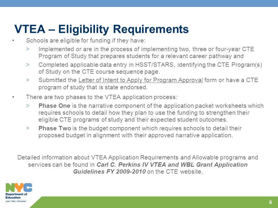 6 VTEA – Eligibility Requirements Schools are eligible for funding if they have: >Implemented or are in the process of implementing two, three or four-year CTE Program of Study that prepares students for a relevant career pathway and >Completed applicable data entry in HSST/STARS, identifying the CTE Program(s) of Study on the CTE course sequence page.