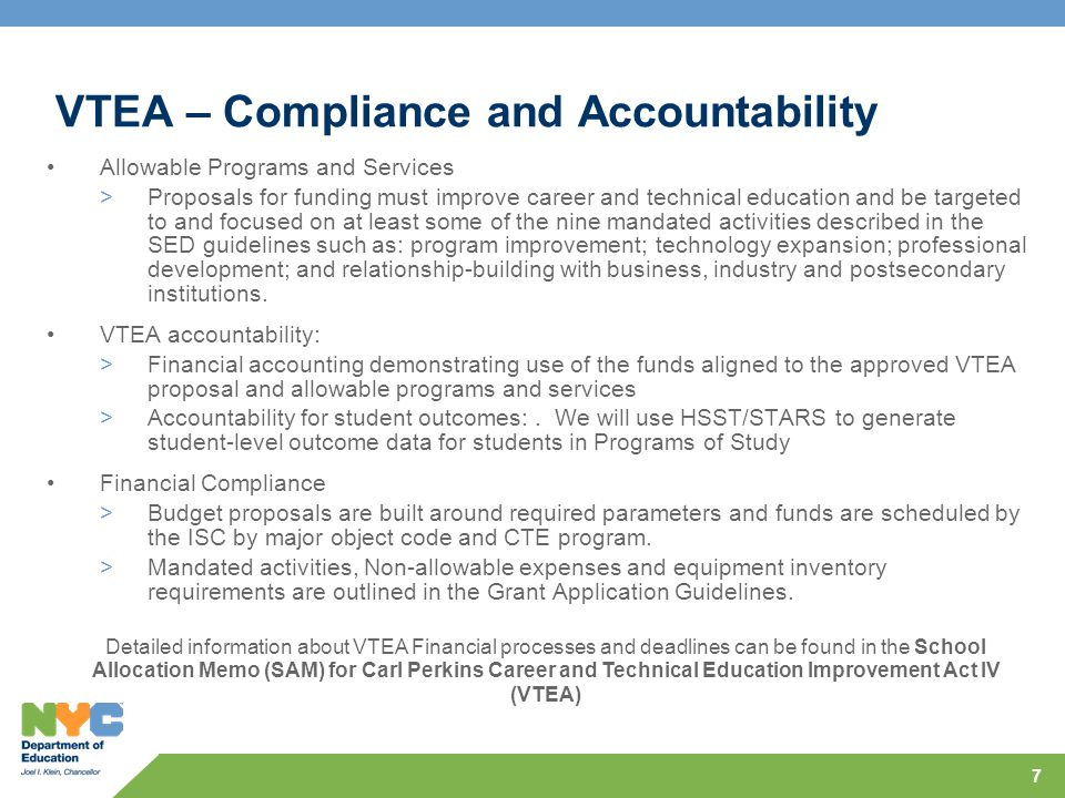 7 VTEA – Compliance and Accountability Allowable Programs and Services >Proposals for funding must improve career and technical education and be targeted to and focused on at least some of the nine mandated activities described in the SED guidelines such as: program improvement; technology expansion; professional development; and relationship-building with business, industry and postsecondary institutions.