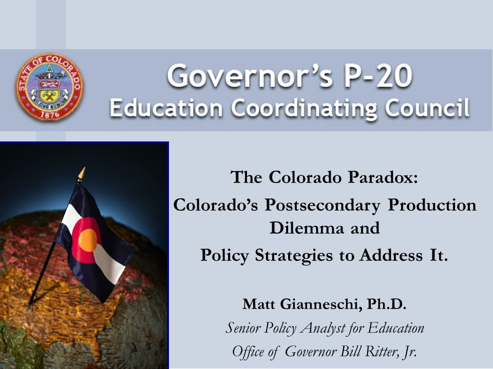The Colorado Promise (2006) Close achievement gaps in schools Double the number of degrees and certificates earned by Colorado students –39,918 in 2005-06 Cut the high school dropout rate in half –32 nd for high school graduation rate –Graduation rate overall: 75% –Graduation rate among Latino students: 57.1%
