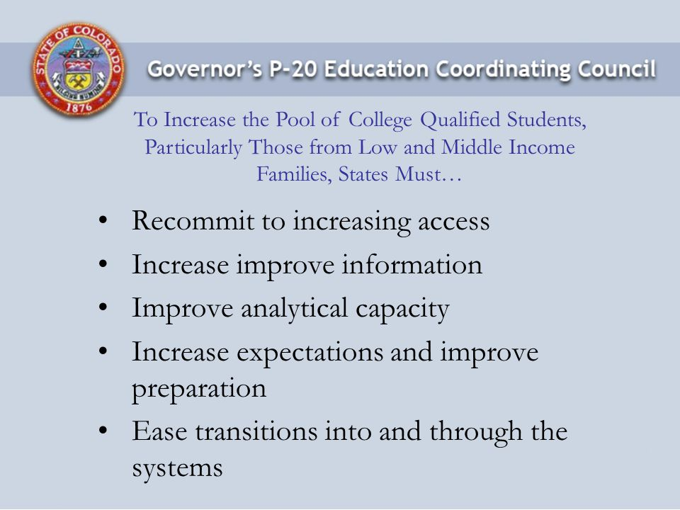 Access: Cost Containment and Improved Financial Assistance Positively influence student price responses by intentionally limiting tuition increases to 5% for low & middle income students And, dramatically increasing need-based financial aid and general fund support 2008 ballot initiative for need-based financial assistance (60% of revenues from proposed severance tax modification) Information: College and Career Planning Move more students' attitudes to intentional behaviors by way of the Colorado Counselor Corps, a program that will place more than 70 new college coach style counselors in schools.