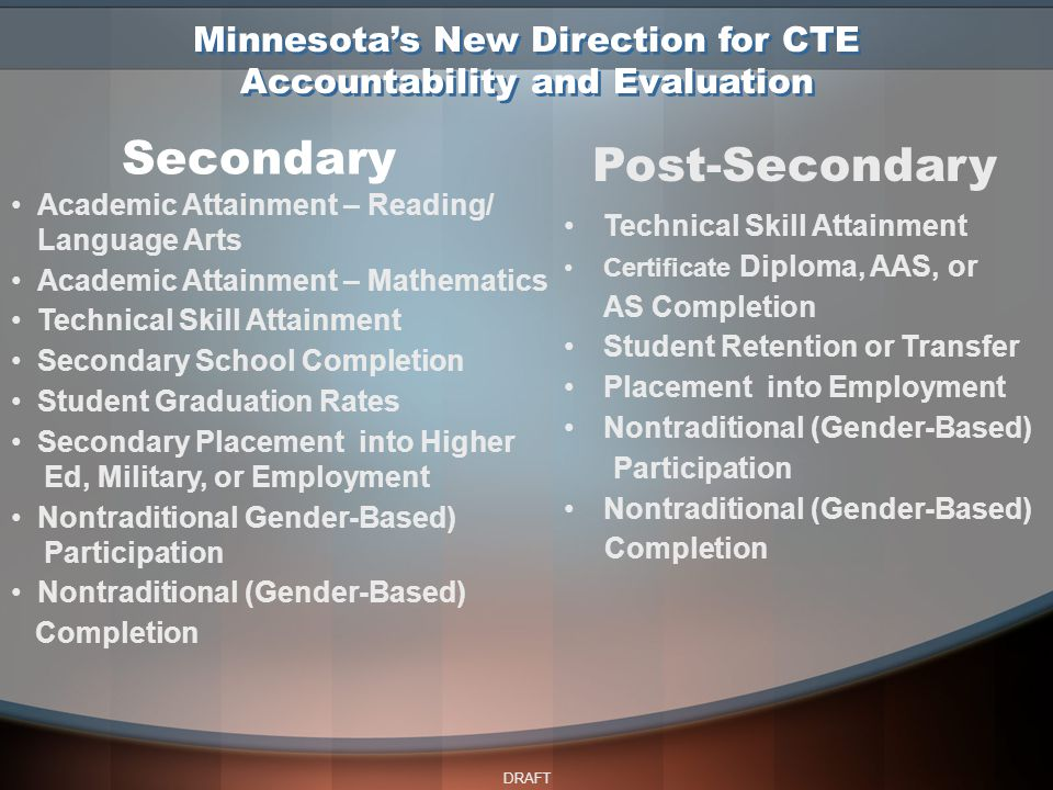 DRAFT Secondary Post-Secondary Academic Attainment – Reading/ Language Arts Academic Attainment – Mathematics Technical Skill Attainment Secondary School Completion Student Graduation Rates Secondary Placement into Higher Ed, Military, or Employment Nontraditional Gender-Based) Participation Nontraditional (Gender-Based) Completion Technical Skill Attainment Certificate Diploma, AAS, or AS Completion Student Retention or Transfer Placement into Employment Nontraditional (Gender-Based) Participation Nontraditional (Gender-Based) Completion Minnesota's New Direction for CTE Accountability and Evaluation