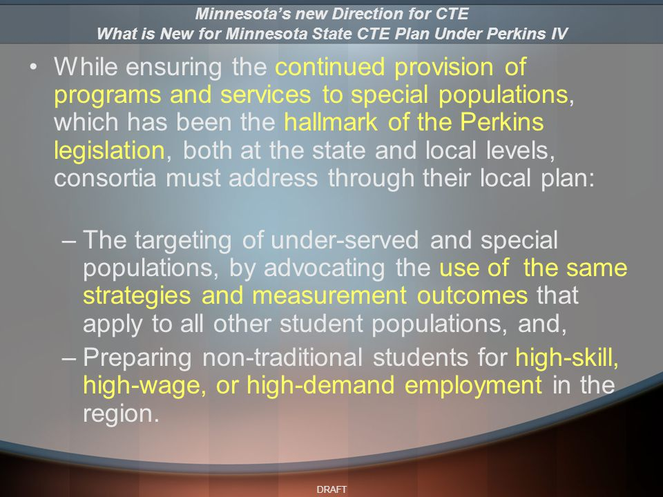 DRAFT While ensuring the continued provision of programs and services to special populations, which has been the hallmark of the Perkins legislation, both at the state and local levels, consortia must address through their local plan: –The targeting of under-served and special populations, by advocating the use of the same strategies and measurement outcomes that apply to all other student populations, and, –Preparing non-traditional students for high-skill, high-wage, or high-demand employment in the region.