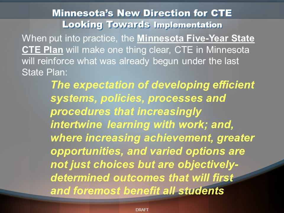 DRAFT Minnesota's New Direction for CTE Looking Towards Implementation When put into practice, the Minnesota Five-Year State CTE Plan will make one thing clear, CTE in Minnesota will reinforce what was already begun under the last State Plan: The expectation of developing efficient systems, policies, processes and procedures that increasingly intertwine learning with work; and, where increasing achievement, greater opportunities, and varied options are not just choices but are objectively- determined outcomes that will first and foremost benefit all students