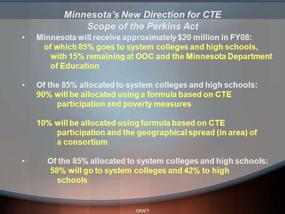 DRAFT Minnesota will receive approximately $20 million in FY08: of which 85% goes to system colleges and high schools, with 15% remaining at OOC and the Minnesota Department of Education Of the 85% allocated to system colleges and high schools: 90% will be allocated using a formula based on CTE participation and poverty measures 10% will be allocated using formula based on CTE participation and the geographical spread (in area) of a consortium Of the 85% allocated to system colleges and high schools: 58% will go to system colleges and 42% to high schools Minnesota's New Direction for CTE Scope of the Perkins Act