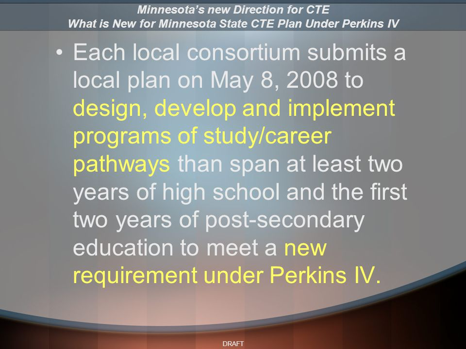 DRAFT Each local consortium submits a local plan on May 8, 2008 to design, develop and implement programs of study/career pathways than span at least two years of high school and the first two years of post-secondary education to meet a new requirement under Perkins IV.