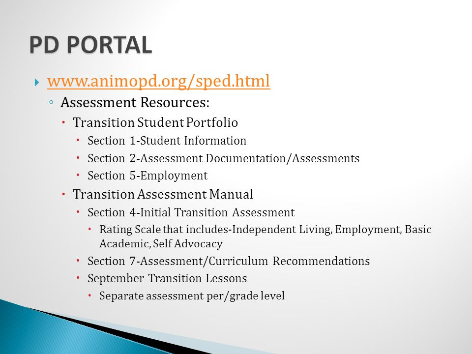  www.animopd.org/sped.html www.animopd.org/sped.html ◦ Assessment Resources:  Transition Student Portfolio  Section 1-Student Information  Section 2-Assessment Documentation/Assessments  Section 5-Employment  Transition Assessment Manual  Section 4-Initial Transition Assessment  Rating Scale that includes-Independent Living, Employment, Basic Academic, Self Advocacy  Section 7-Assessment/Curriculum Recommendations  September Transition Lessons  Separate assessment per/grade level