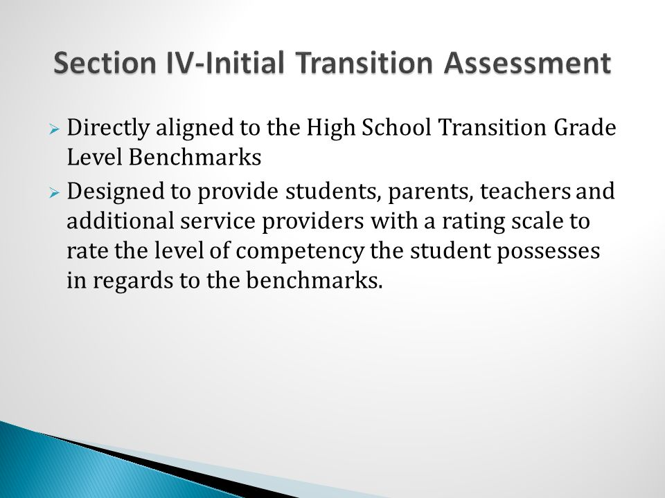  Directly aligned to the High School Transition Grade Level Benchmarks  Designed to provide students, parents, teachers and additional service providers with a rating scale to rate the level of competency the student possesses in regards to the benchmarks.