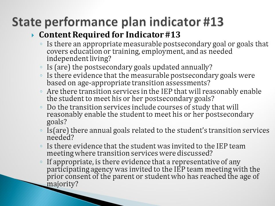  Content Required for Indicator #13 ◦ Is there an appropriate measurable postsecondary goal or goals that covers education or training, employment, and as needed independent living.