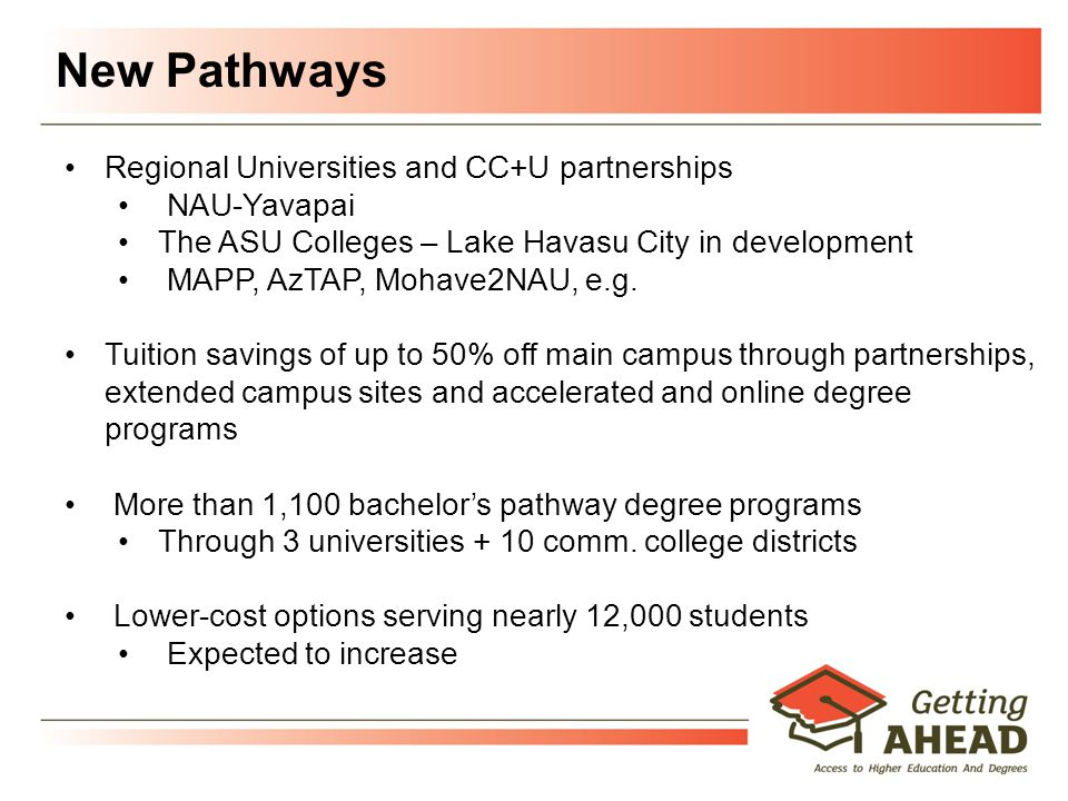 New Pathways Regional Universities and CC+U partnerships NAU-Yavapai The ASU Colleges – Lake Havasu City in development MAPP, AzTAP, Mohave2NAU, e.g.