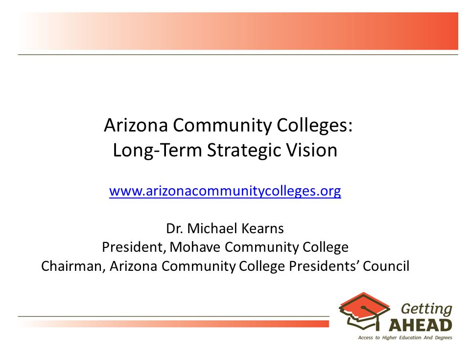 18 Arizona Community Colleges: Long-Term Strategic Vision www.arizonacommunitycolleges.org Dr.