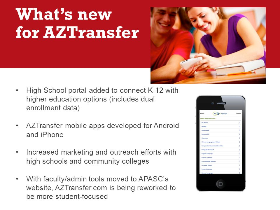 High School portal added to connect K-12 with higher education options (includes dual enrollment data) AZTransfer mobile apps developed for Android and iPhone Increased marketing and outreach efforts with high schools and community colleges With faculty/admin tools moved to APASC's website, AZTransfer.com is being reworked to be more student-focused What's new for AZTransfer