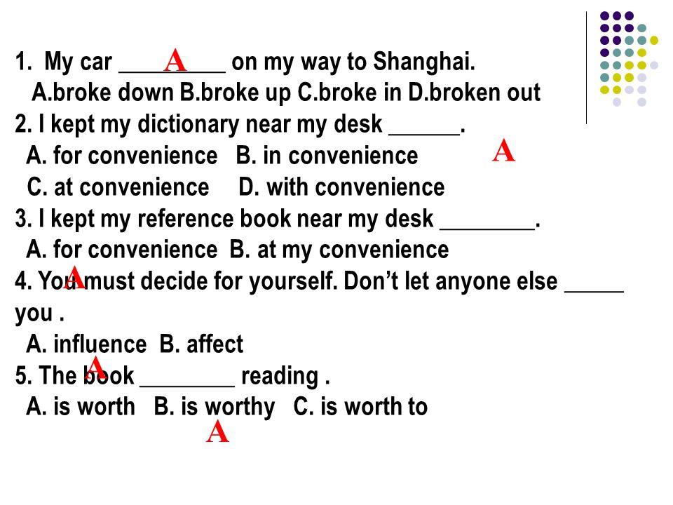 1. My car _________ on my way to Shanghai. A.broke down B.broke up C.broke in D.broken out 2.