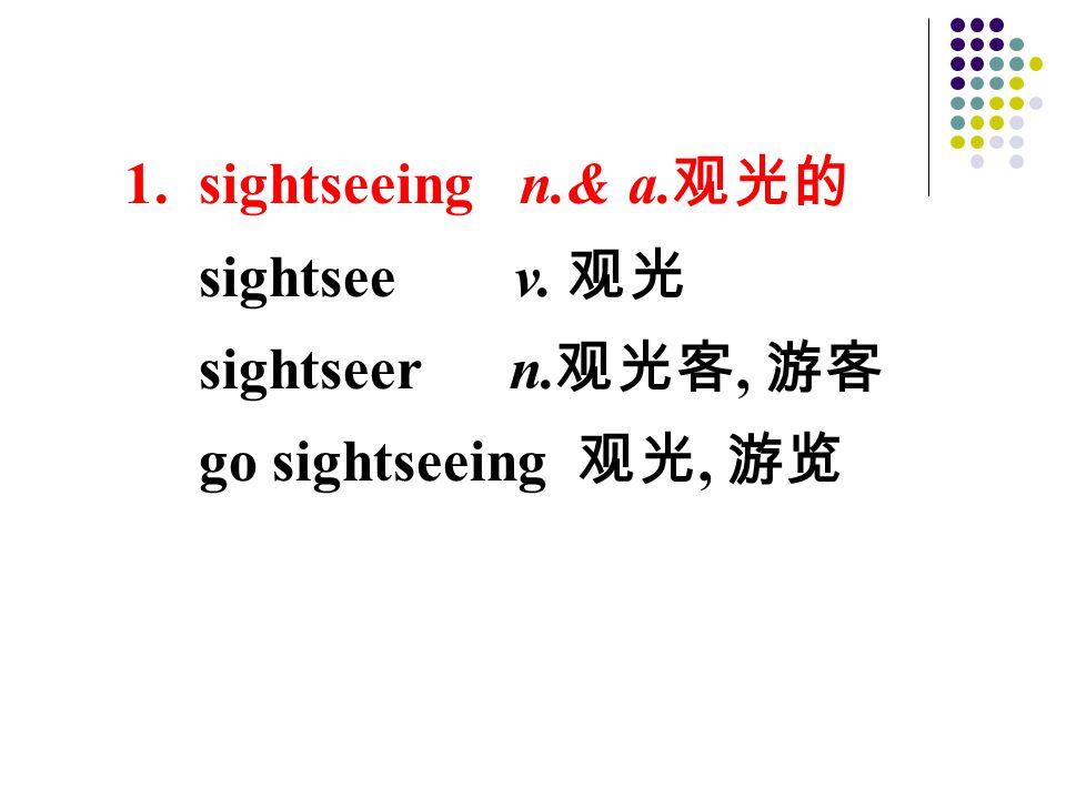 1. sightseeing n.& a. 观光的 sightsee v. 观光 sightseer n. 观光客, 游客 go sightseeing 观光, 游览