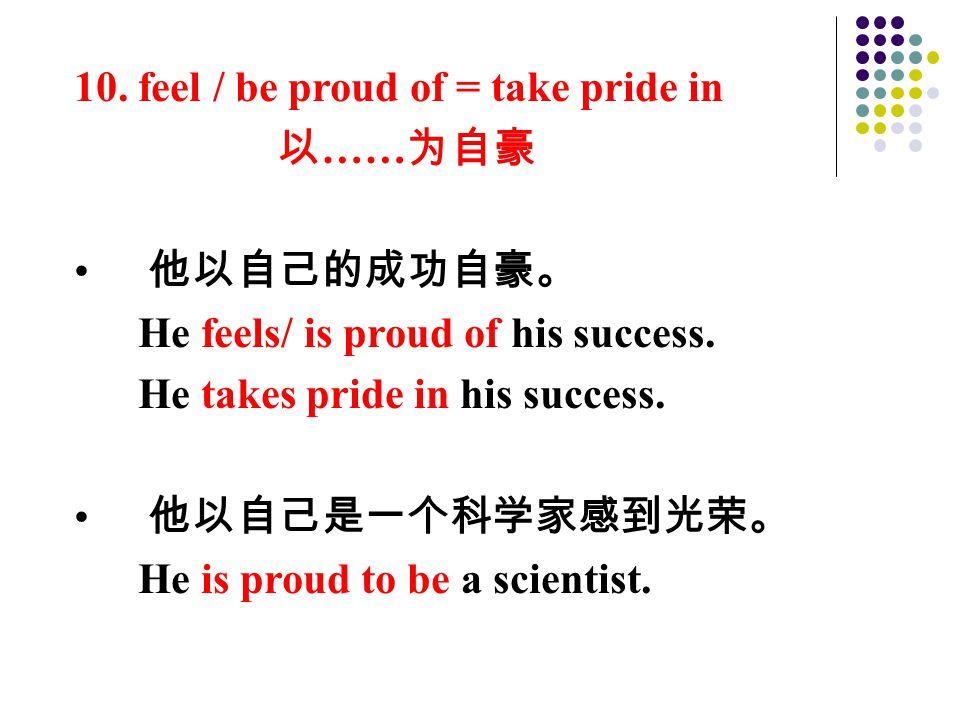 10. feel / be proud of = take pride in 以 …… 为自豪 他以自己的成功自豪。 He feels/ is proud of his success.