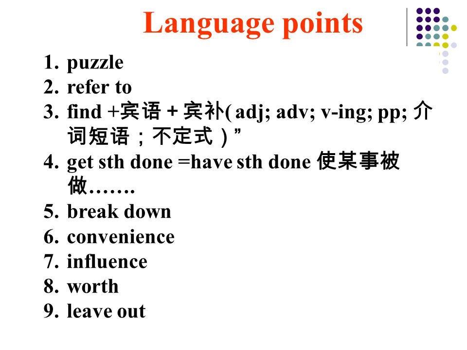 1.puzzle 2.refer to 3.find + 宾语+宾补 ( adj; adv; v-ing; pp; 介 词短语;不定式) 4.get sth done =have sth done 使某事被 做 …….