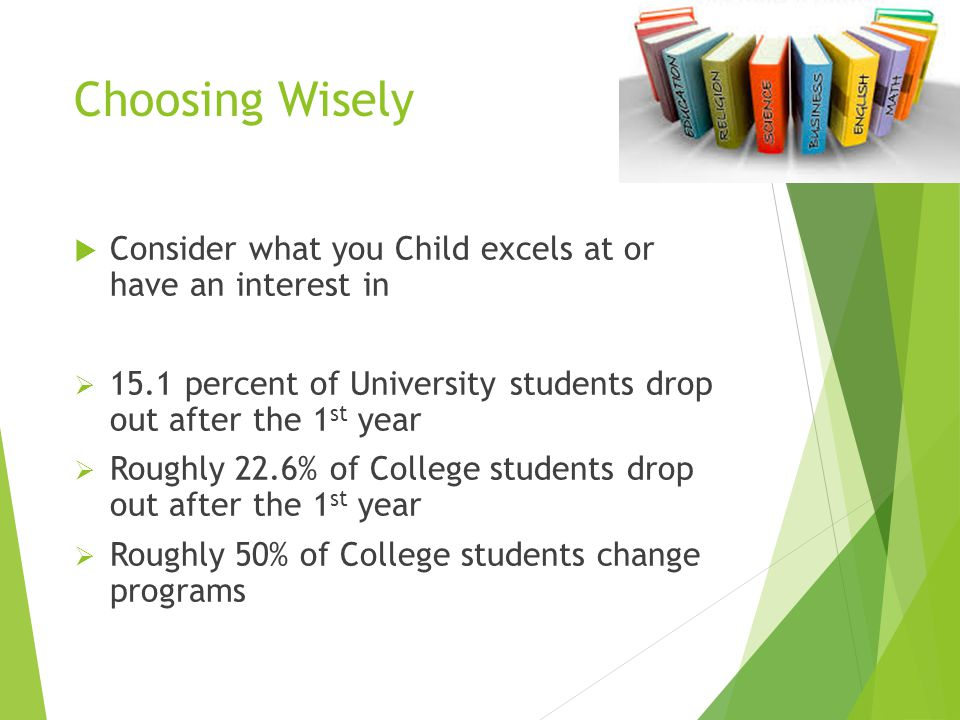 Choosing Wisely  Consider what you Child excels at or have an interest in  15.1 percent of University students drop out after the 1 st year  Roughl