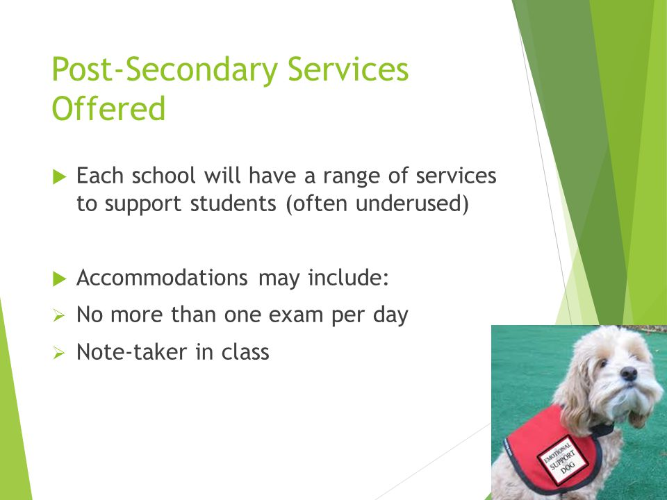 Post-Secondary Services Offered  Each school will have a range of services to support students (often underused)  Accommodations may include:  No m