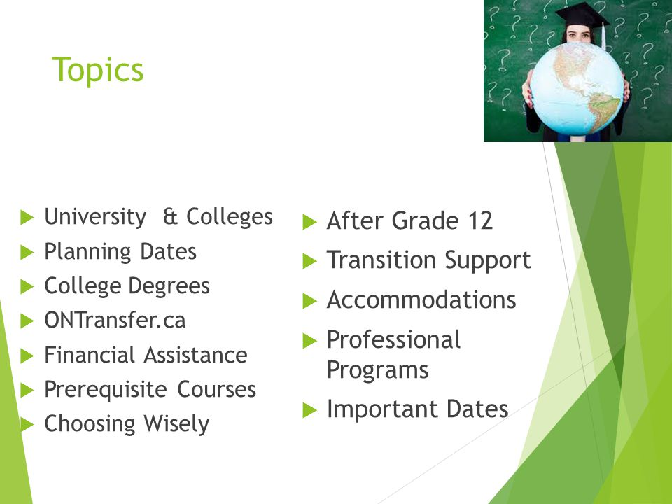 Topics  University & Colleges  Planning Dates  College Degrees  ONTransfer.ca  Financial Assistance  Prerequisite Courses  Choosing Wisely  After Grade 12  Transition Support  Accommodations  Professional Programs  Important Dates