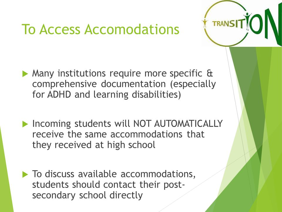 To Access Accomodations  Many institutions require more specific & comprehensive documentation (especially for ADHD and learning disabilities)  Incoming students will NOT AUTOMATICALLY receive the same accommodations that they received at high school  To discuss available accommodations, students should contact their post- secondary school directly
