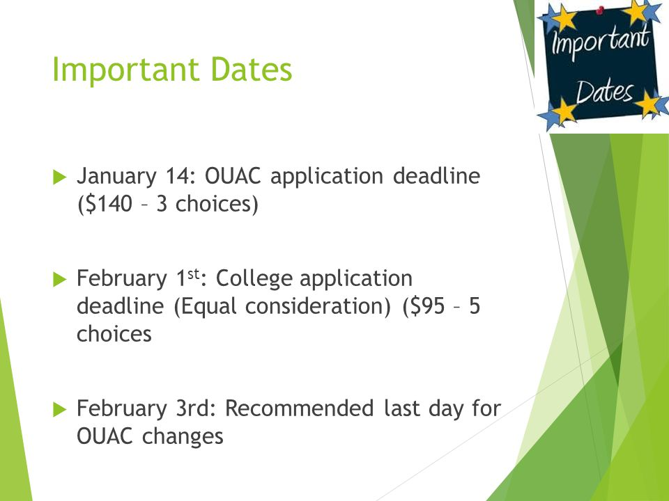 Important Dates  January 14: OUAC application deadline ($140 – 3 choices)  February 1 st : College application deadline (Equal consideration) ($95 – 5 choices  February 3rd: Recommended last day for OUAC changes