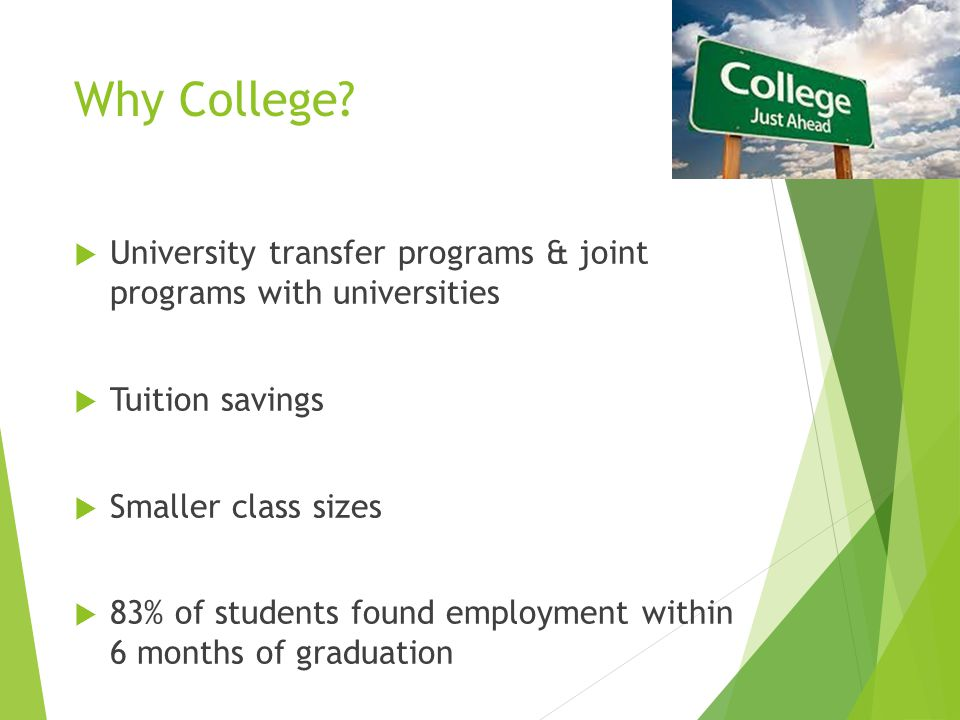 Why College?  University transfer programs & joint programs with universities  Tuition savings  Smaller class sizes  83% of students found employm
