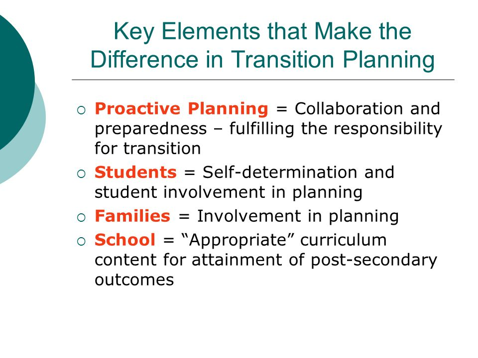 Key Elements that Make the Difference in Transition Planning  Proactive Planning = Collaboration and preparedness – fulfilling the responsibility for transition  Students = Self-determination and student involvement in planning  Families = Involvement in planning  School = Appropriate curriculum content for attainment of post-secondary outcomes