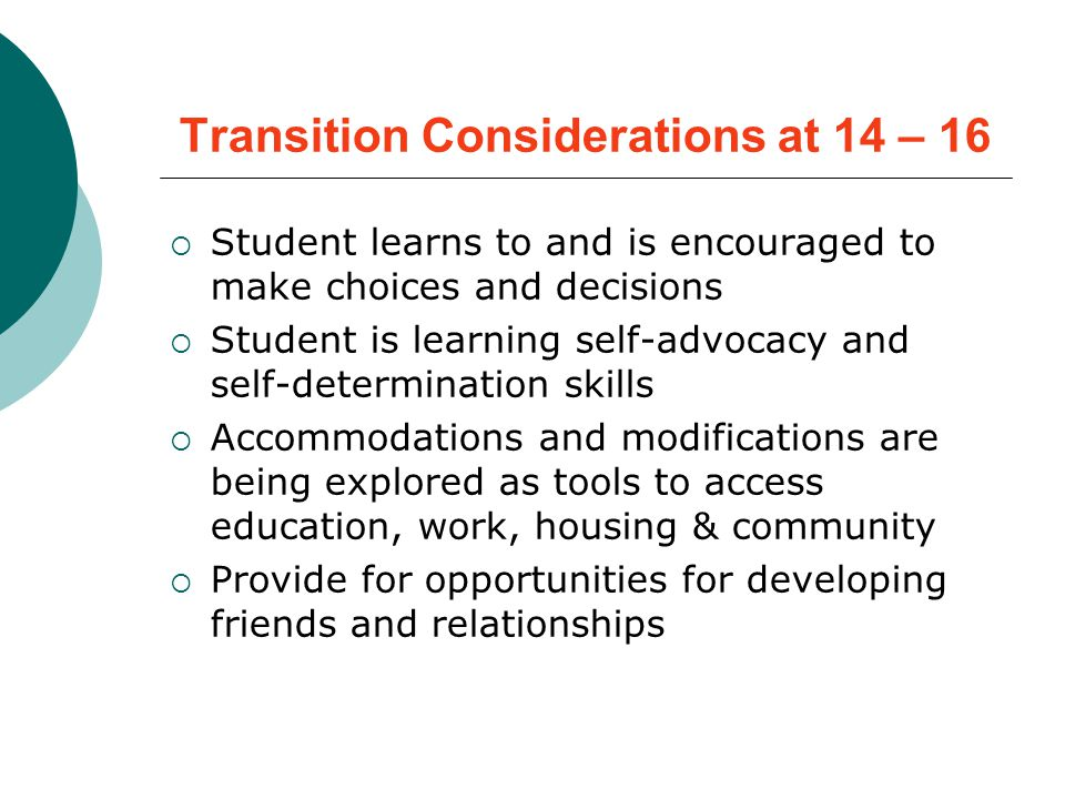 Transition Considerations at 14 – 16  Student learns to and is encouraged to make choices and decisions  Student is learning self-advocacy and self-determination skills  Accommodations and modifications are being explored as tools to access education, work, housing & community  Provide for opportunities for developing friends and relationships