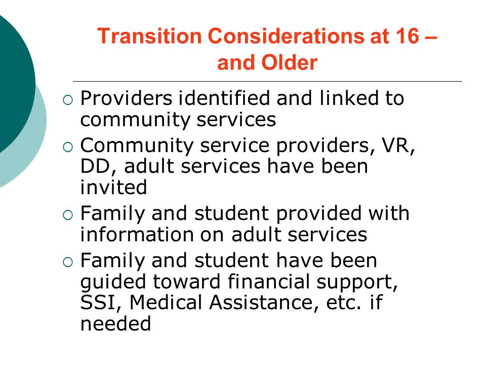 Transition Considerations at 16 – and Older  Providers identified and linked to community services  Community service providers, VR, DD, adult services have been invited  Family and student provided with information on adult services  Family and student have been guided toward financial support, SSI, Medical Assistance, etc.