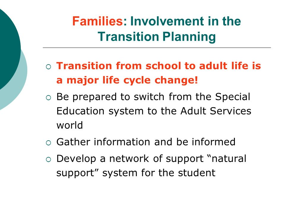 Families: Involvement in the Transition Planning  Transition from school to adult life is a major life cycle change.