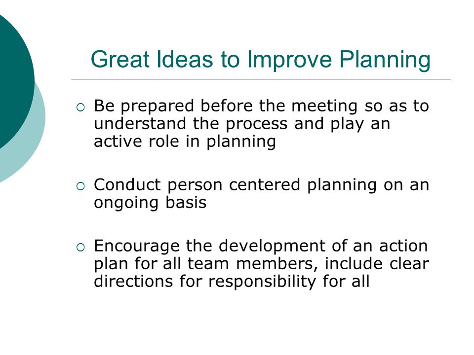 Great Ideas to Improve Planning  Be prepared before the meeting so as to understand the process and play an active role in planning  Conduct person centered planning on an ongoing basis  Encourage the development of an action plan for all team members, include clear directions for responsibility for all