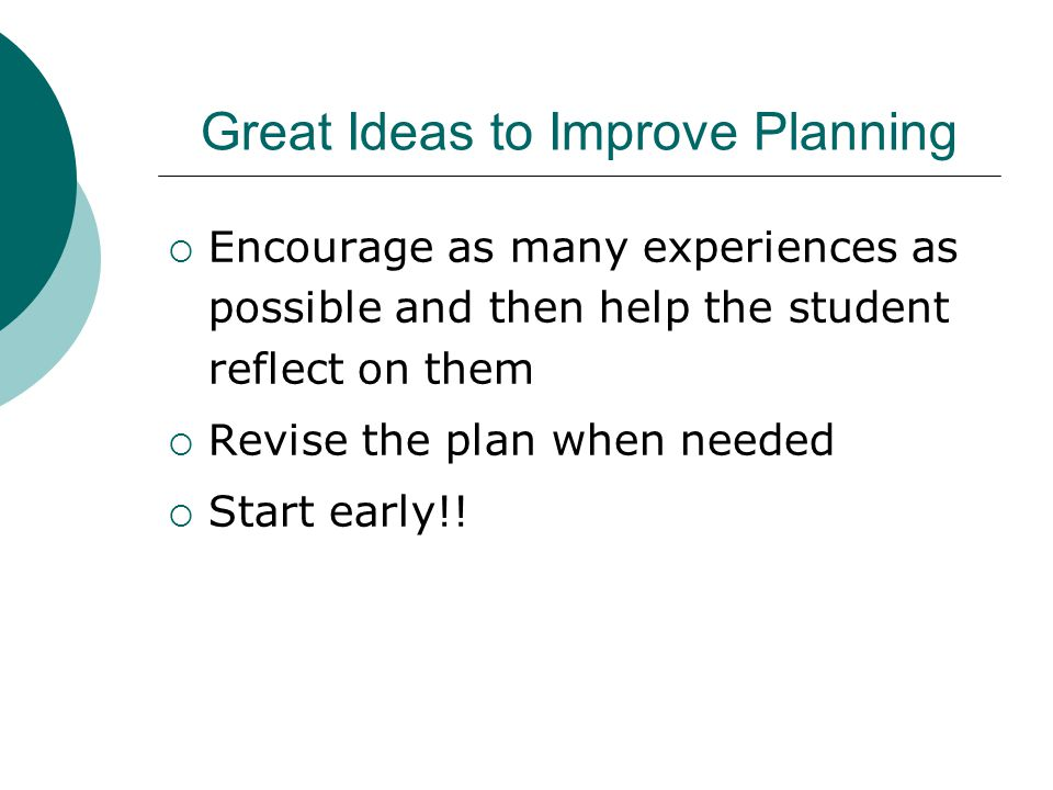 Great Ideas to Improve Planning  Encourage as many experiences as possible and then help the student reflect on them  Revise the plan when needed  Start early!!