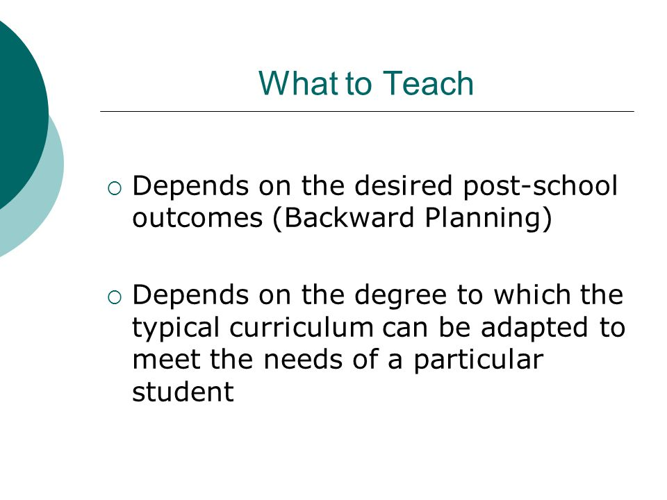 What to Teach  Depends on the desired post-school outcomes (Backward Planning)  Depends on the degree to which the typical curriculum can be adapted to meet the needs of a particular student