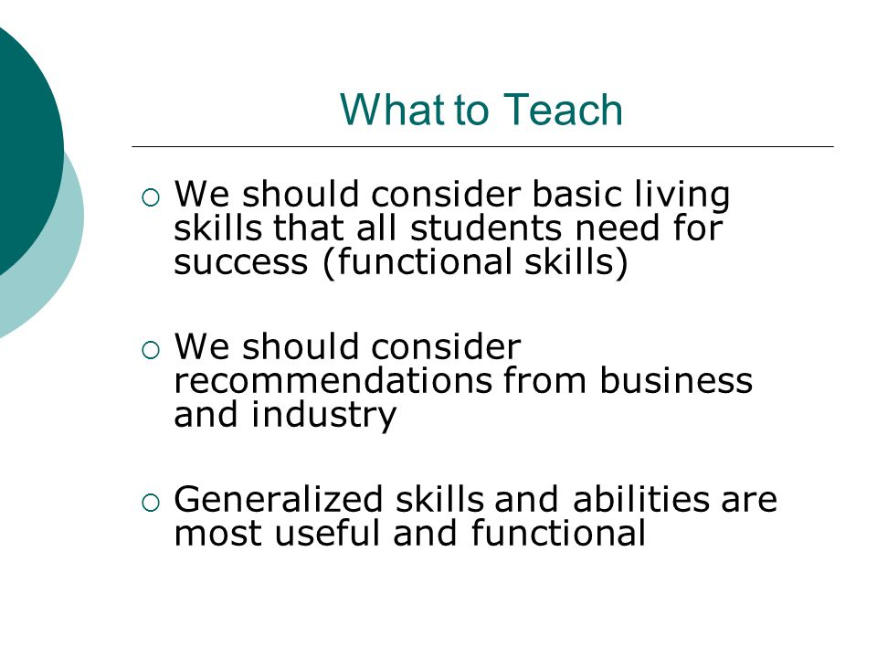 What to Teach  We should consider basic living skills that all students need for success (functional skills)  We should consider recommendations from business and industry  Generalized skills and abilities are most useful and functional