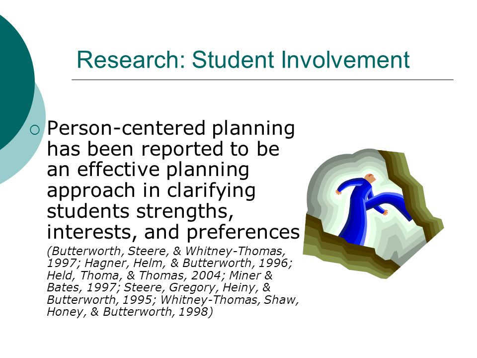 Research: Student Involvement  Person-centered planning has been reported to be an effective planning approach in clarifying students strengths, interests, and preferences (Butterworth, Steere, & Whitney-Thomas, 1997; Hagner, Helm, & Butterworth, 1996; Held, Thoma, & Thomas, 2004; Miner & Bates, 1997; Steere, Gregory, Heiny, & Butterworth, 1995; Whitney-Thomas, Shaw, Honey, & Butterworth, 1998)
