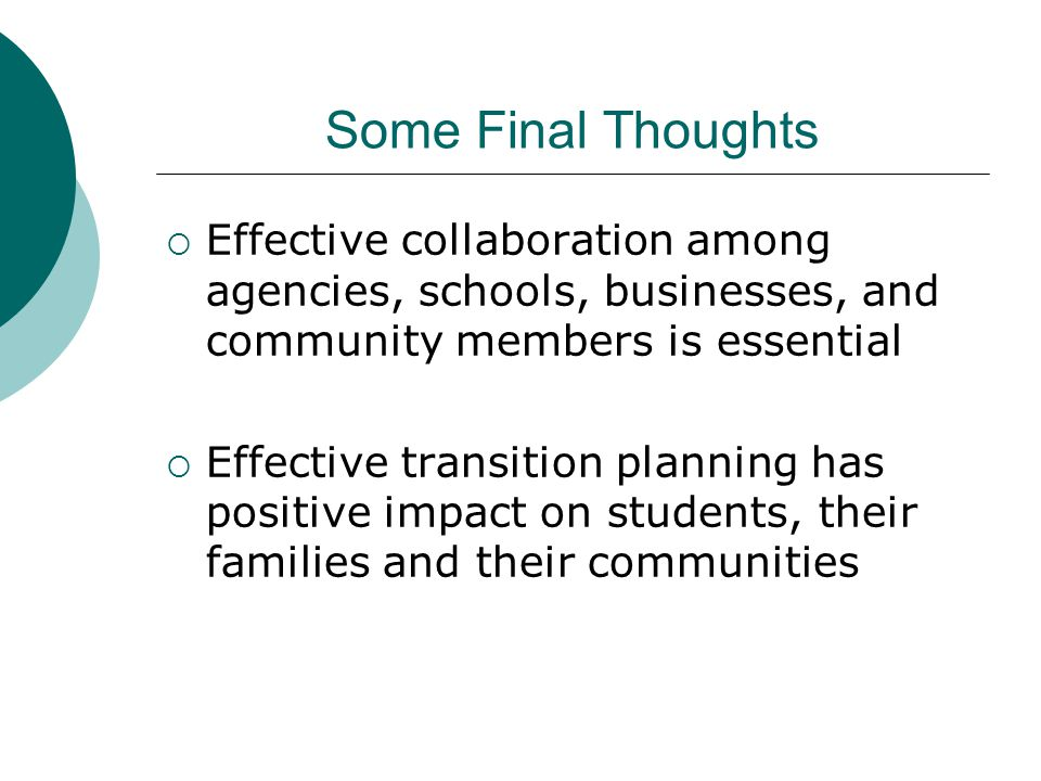 Some Final Thoughts  Effective collaboration among agencies, schools, businesses, and community members is essential  Effective transition planning has positive impact on students, their families and their communities