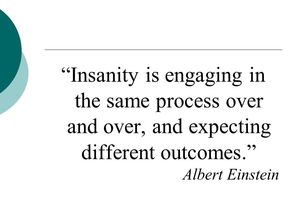 Insanity is engaging in the same process over and over, and expecting different outcomes. Albert Einstein