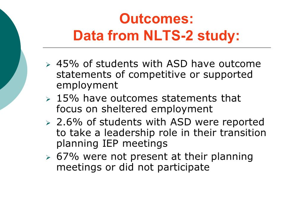 Outcomes: Data from NLTS-2 study:  45% of students with ASD have outcome statements of competitive or supported employment  15% have outcomes statements that focus on sheltered employment  2.6% of students with ASD were reported to take a leadership role in their transition planning IEP meetings  67% were not present at their planning meetings or did not participate
