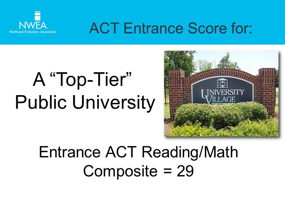 ACT Entrance Score for: A Top-Tier Public University Entrance ACT Reading/Math Composite = 29