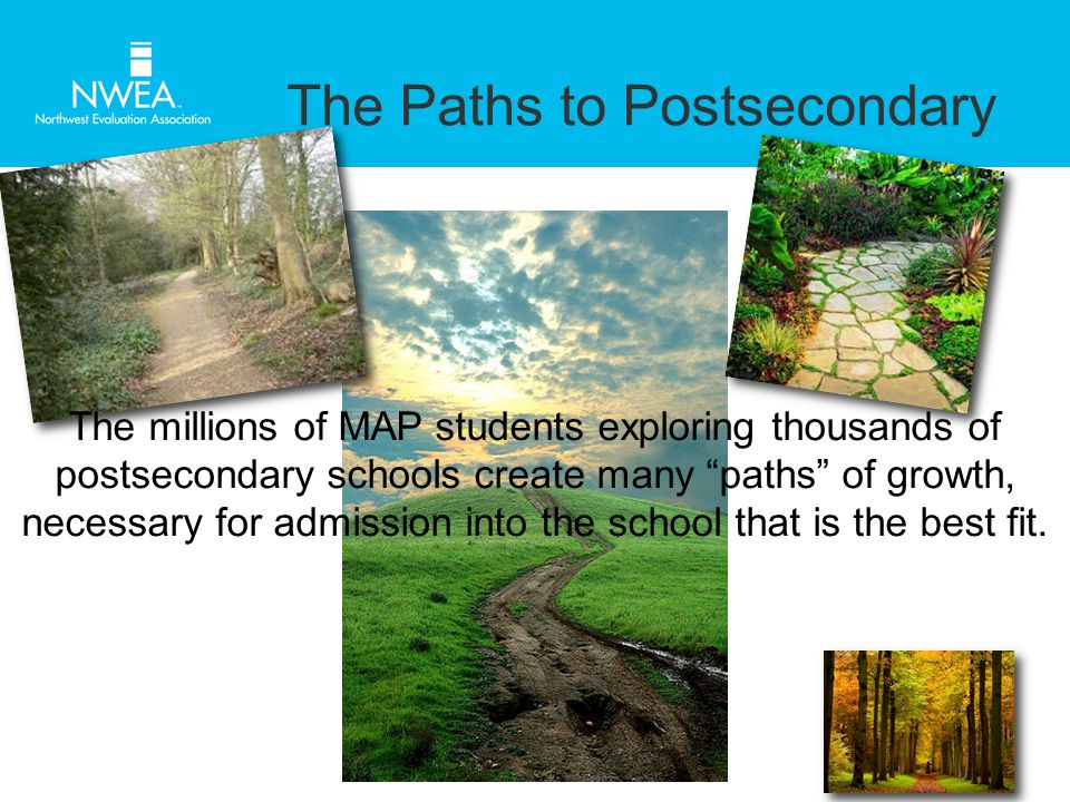 The Paths to Postsecondary The millions of MAP students exploring thousands of postsecondary schools create many paths of growth, necessary for admission into the school that is the best fit.